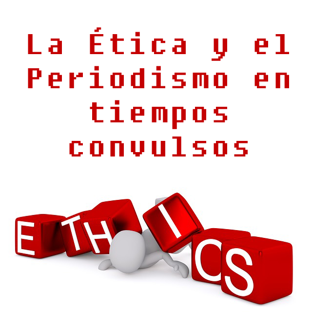La Ética y el Periodismo en tiempos convulsos