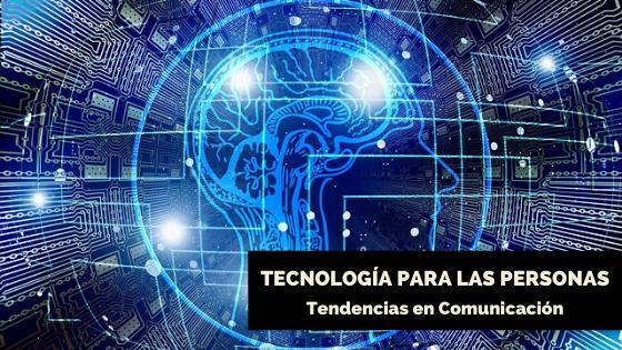Tendencias en Comunicación: Tecnología para las personas